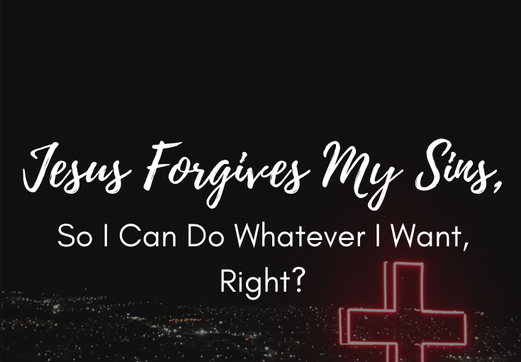 Jesus Forgives My Sins, So I Can Do Whatever I Want, Right?​